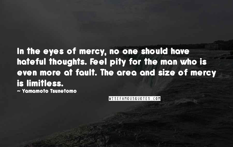 Yamamoto Tsunetomo quotes: In the eyes of mercy, no one should have hateful thoughts. Feel pity for the man who is even more at fault. The area and size of mercy is limitless.