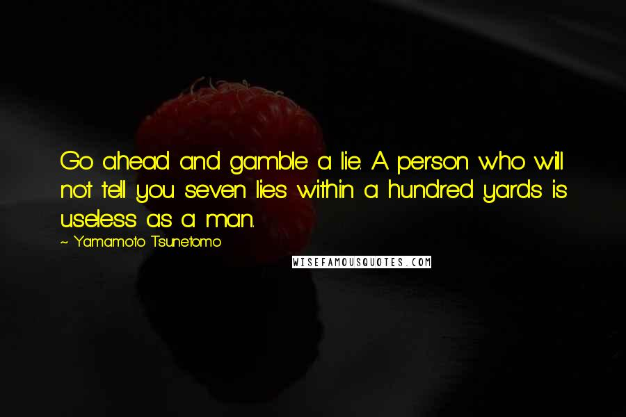 Yamamoto Tsunetomo quotes: Go ahead and gamble a lie. A person who will not tell you seven lies within a hundred yards is useless as a man.