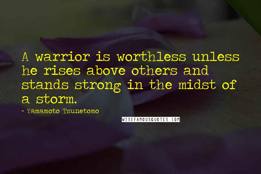 Yamamoto Tsunetomo quotes: A warrior is worthless unless he rises above others and stands strong in the midst of a storm.