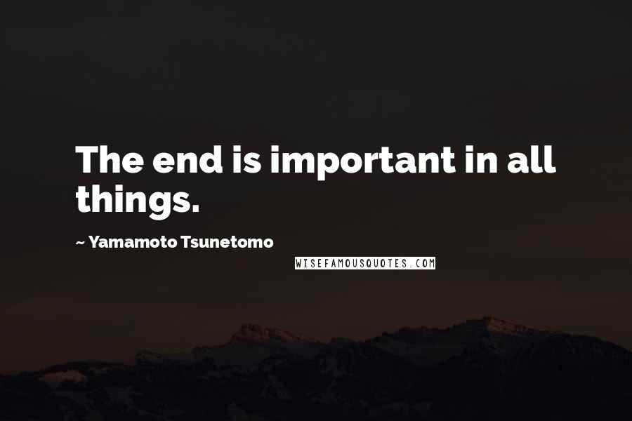 Yamamoto Tsunetomo quotes: The end is important in all things.