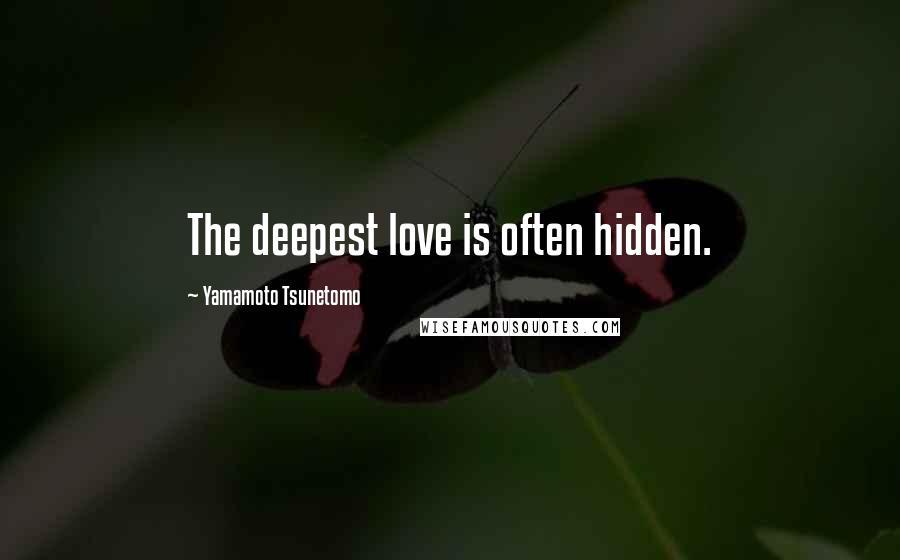 Yamamoto Tsunetomo quotes: The deepest love is often hidden.