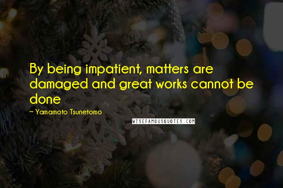Yamamoto Tsunetomo quotes: By being impatient, matters are damaged and great works cannot be done