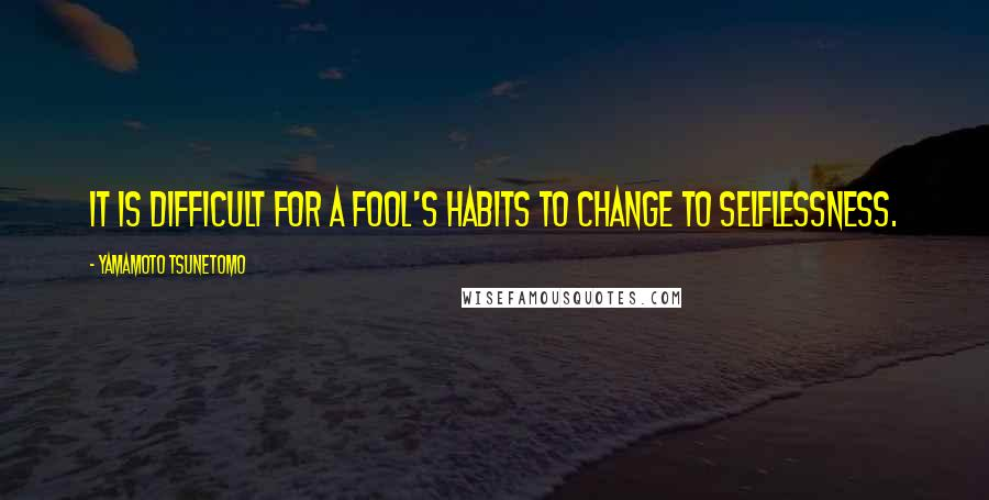Yamamoto Tsunetomo quotes: It is difficult for a fool's habits to change to selflessness.