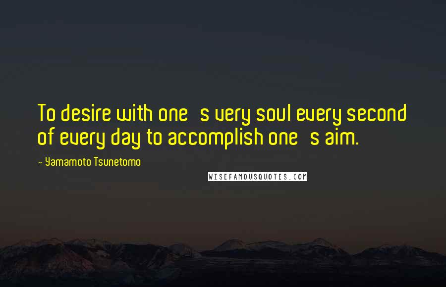 Yamamoto Tsunetomo quotes: To desire with one's very soul every second of every day to accomplish one's aim.