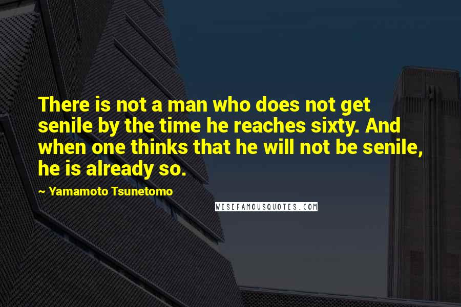 Yamamoto Tsunetomo quotes: There is not a man who does not get senile by the time he reaches sixty. And when one thinks that he will not be senile, he is already so.