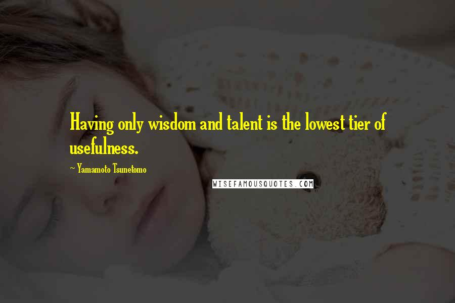 Yamamoto Tsunetomo quotes: Having only wisdom and talent is the lowest tier of usefulness.