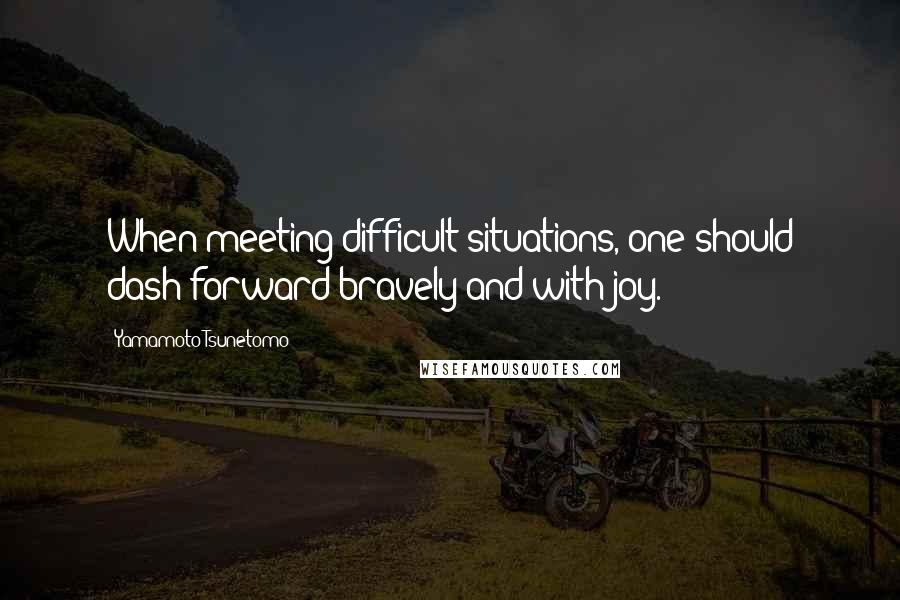 Yamamoto Tsunetomo quotes: When meeting difficult situations, one should dash forward bravely and with joy.