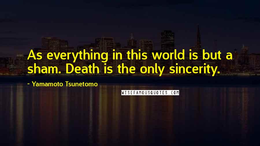 Yamamoto Tsunetomo quotes: As everything in this world is but a sham. Death is the only sincerity.