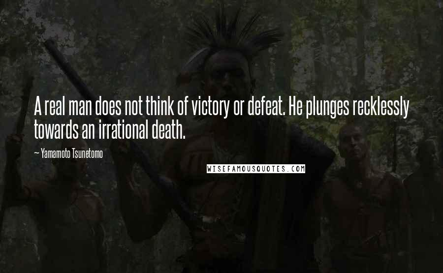 Yamamoto Tsunetomo quotes: A real man does not think of victory or defeat. He plunges recklessly towards an irrational death.