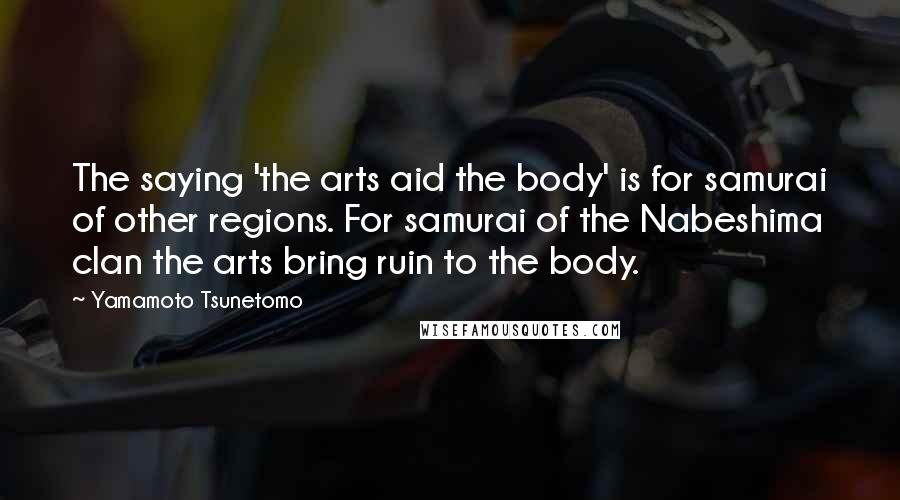 Yamamoto Tsunetomo quotes: The saying 'the arts aid the body' is for samurai of other regions. For samurai of the Nabeshima clan the arts bring ruin to the body.