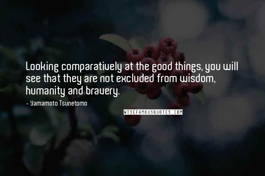 Yamamoto Tsunetomo quotes: Looking comparatively at the good things, you will see that they are not excluded from wisdom, humanity and bravery.