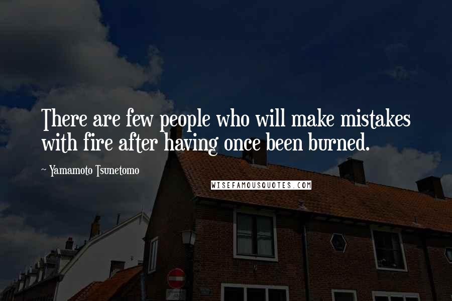 Yamamoto Tsunetomo quotes: There are few people who will make mistakes with fire after having once been burned.