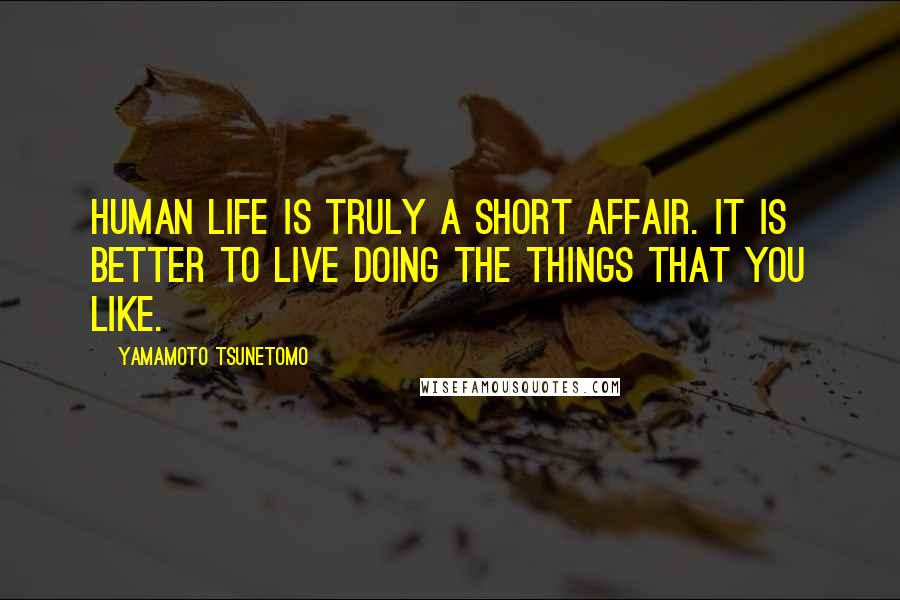 Yamamoto Tsunetomo quotes: Human life is truly a short affair. It is better to live doing the things that you like.