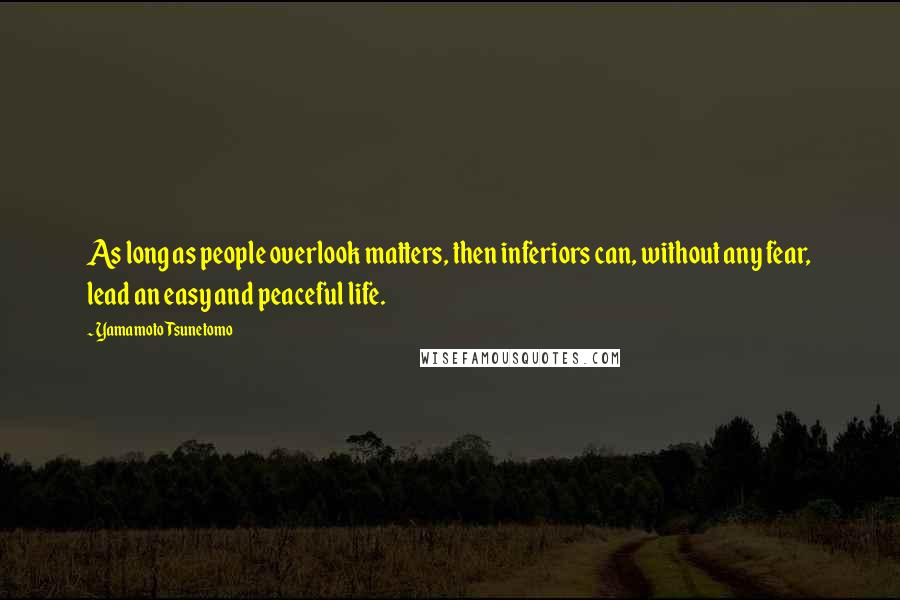 Yamamoto Tsunetomo quotes: As long as people overlook matters, then inferiors can, without any fear, lead an easy and peaceful life.