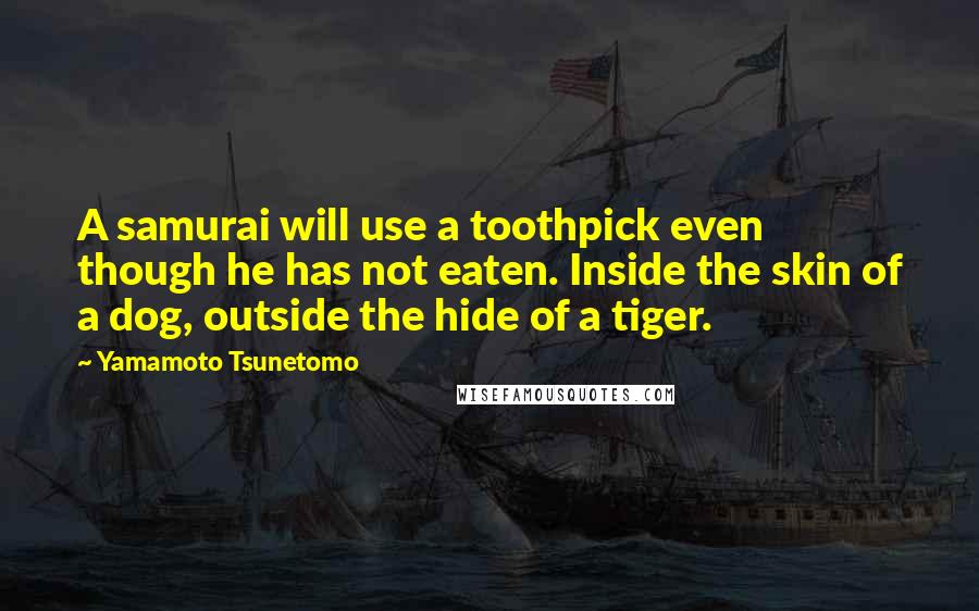 Yamamoto Tsunetomo quotes: A samurai will use a toothpick even though he has not eaten. Inside the skin of a dog, outside the hide of a tiger.