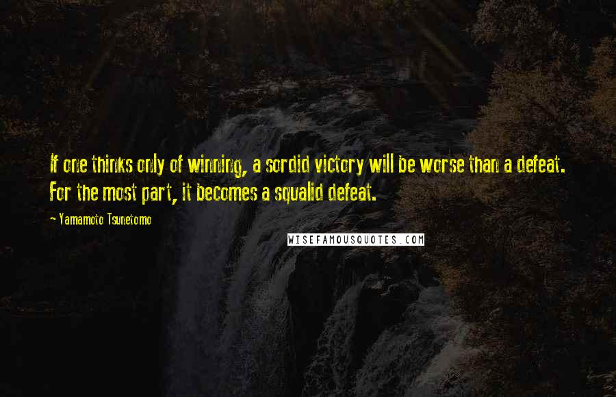 Yamamoto Tsunetomo quotes: If one thinks only of winning, a sordid victory will be worse than a defeat. For the most part, it becomes a squalid defeat.