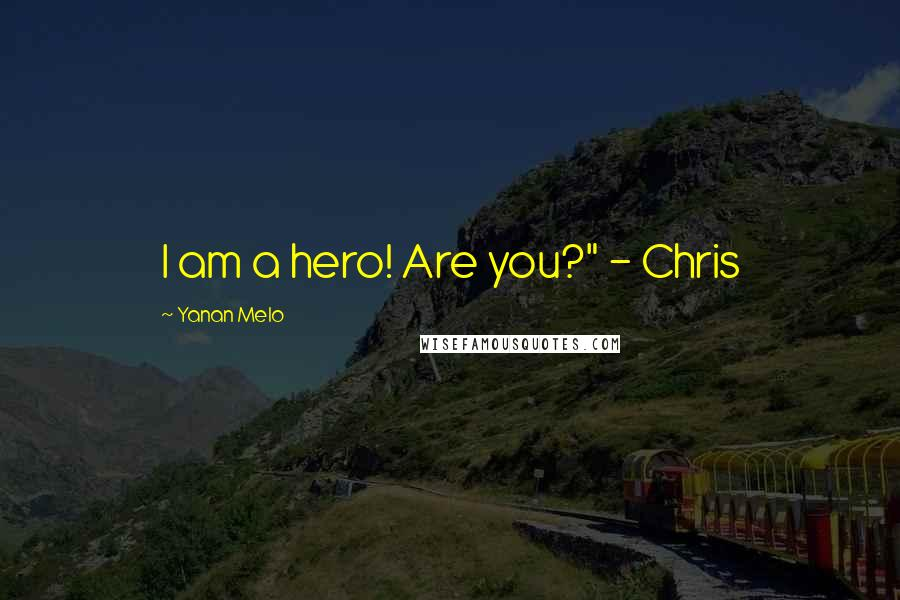 """Yanan Melo quotes: I am a hero! Are you?"""" - Chris"""