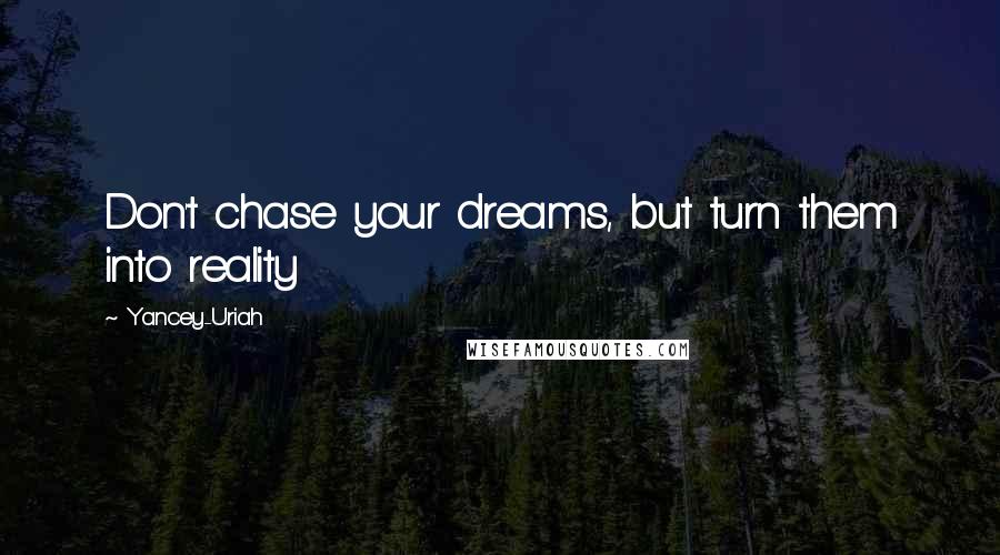 Yancey-Uriah quotes: Don't chase your dreams, but turn them into reality