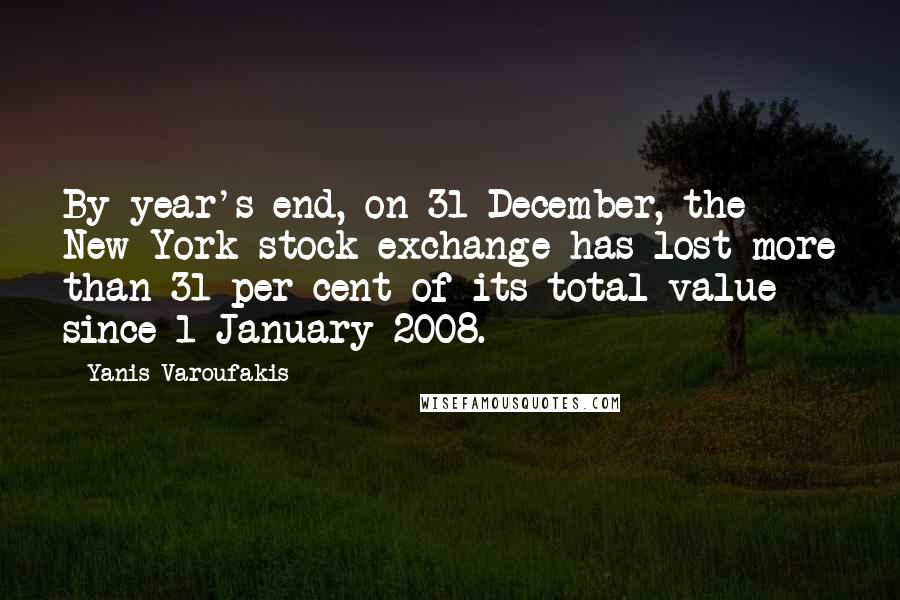 Yanis Varoufakis quotes: By year's end, on 31 December, the New York stock exchange has lost more than 31 per cent of its total value since 1 January 2008.