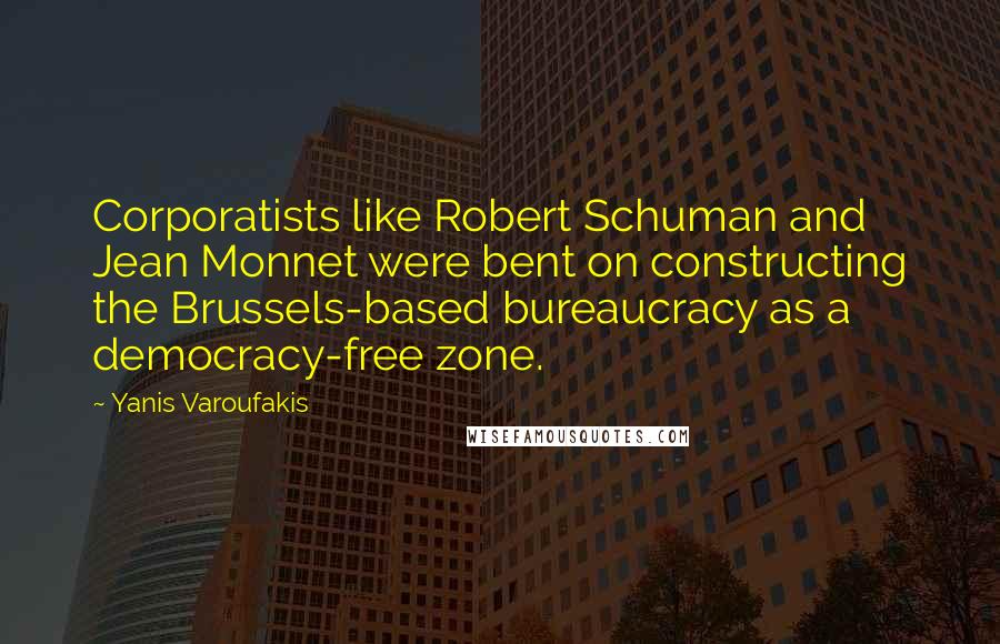 Yanis Varoufakis quotes: Corporatists like Robert Schuman and Jean Monnet were bent on constructing the Brussels-based bureaucracy as a democracy-free zone.