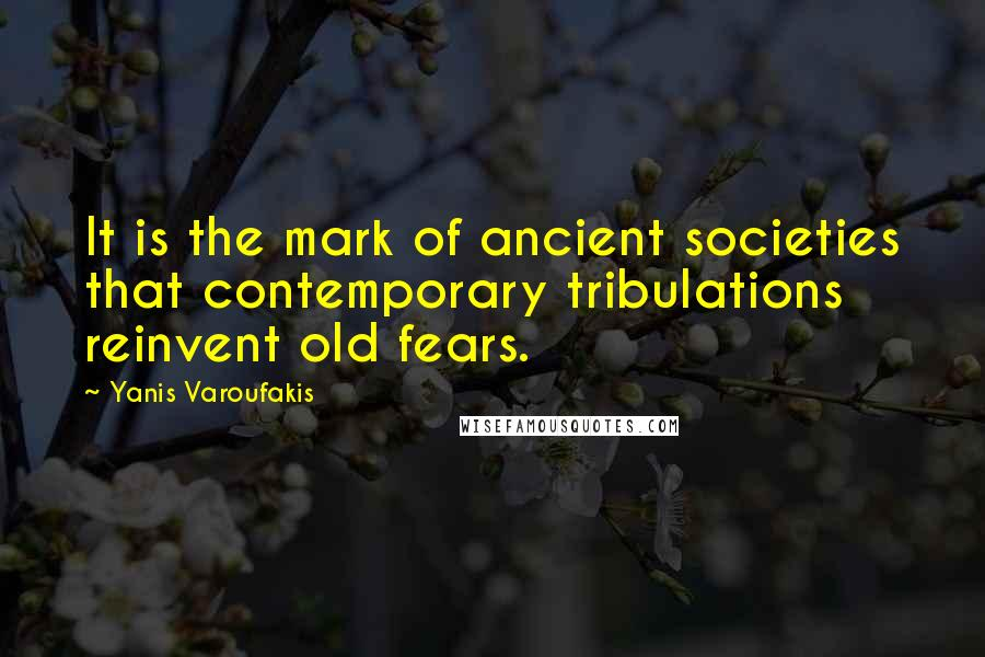 Yanis Varoufakis quotes: It is the mark of ancient societies that contemporary tribulations reinvent old fears.