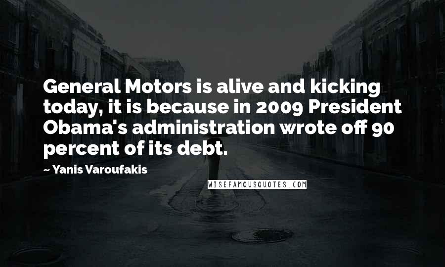 Yanis Varoufakis quotes: General Motors is alive and kicking today, it is because in 2009 President Obama's administration wrote off 90 percent of its debt.