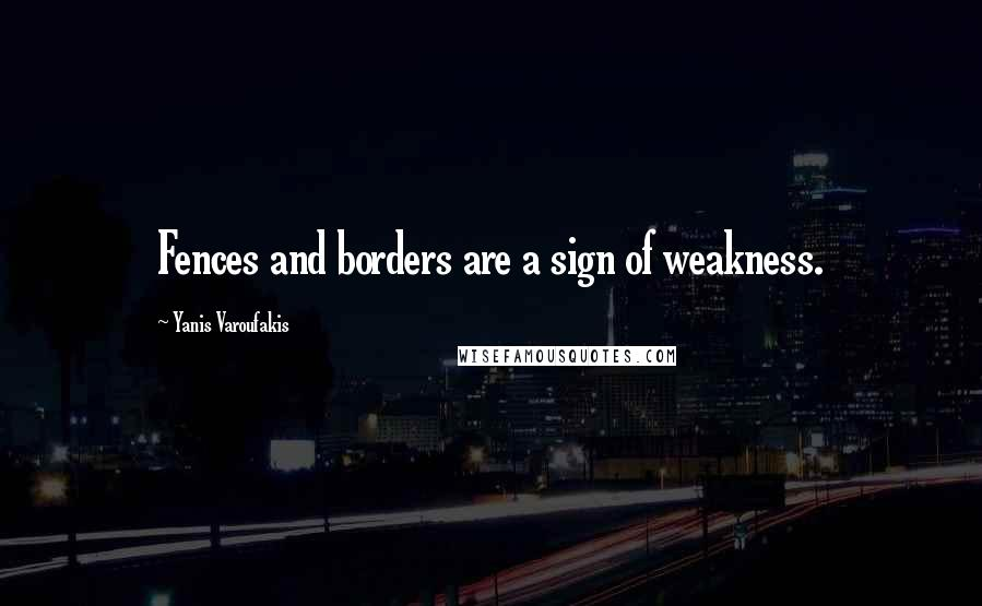 Yanis Varoufakis quotes: Fences and borders are a sign of weakness.