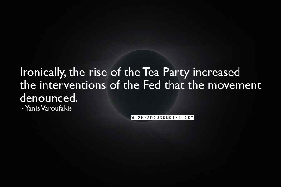 Yanis Varoufakis quotes: Ironically, the rise of the Tea Party increased the interventions of the Fed that the movement denounced.