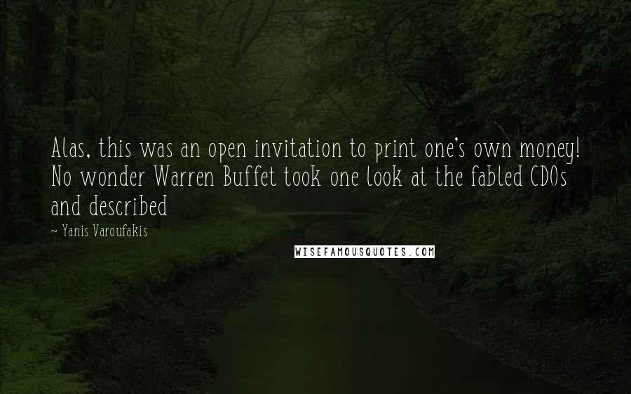 Yanis Varoufakis quotes: Alas, this was an open invitation to print one's own money! No wonder Warren Buffet took one look at the fabled CDOs and described