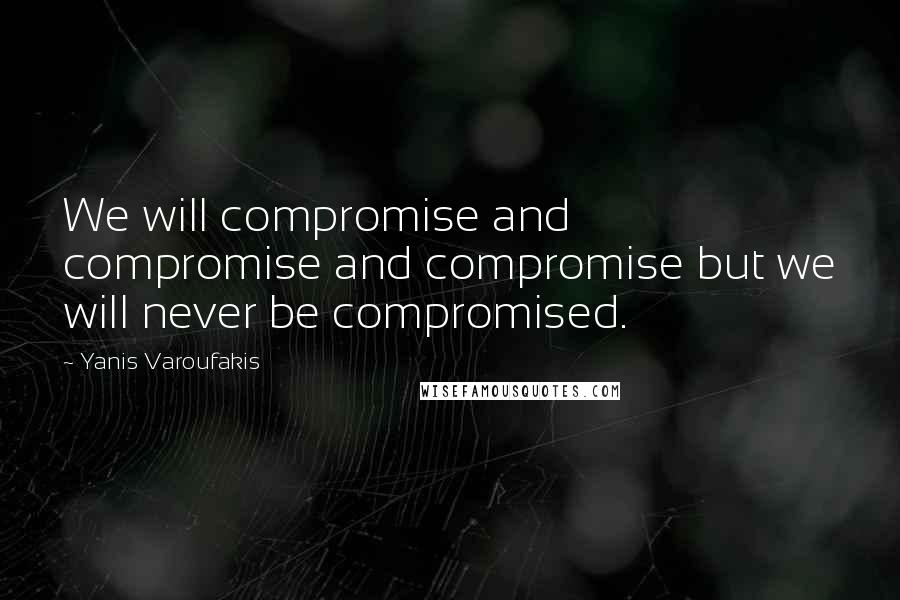 Yanis Varoufakis quotes: We will compromise and compromise and compromise but we will never be compromised.