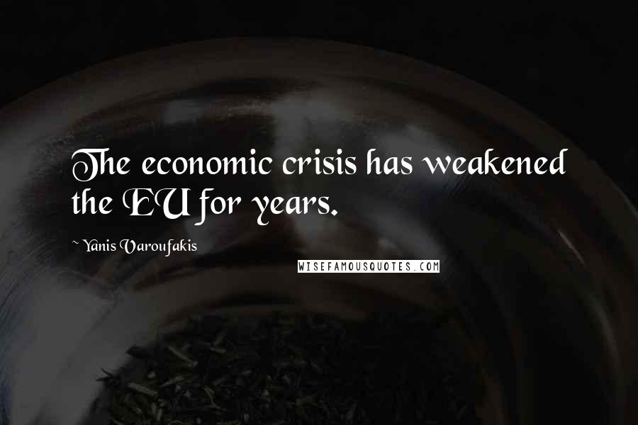 Yanis Varoufakis quotes: The economic crisis has weakened the EU for years.