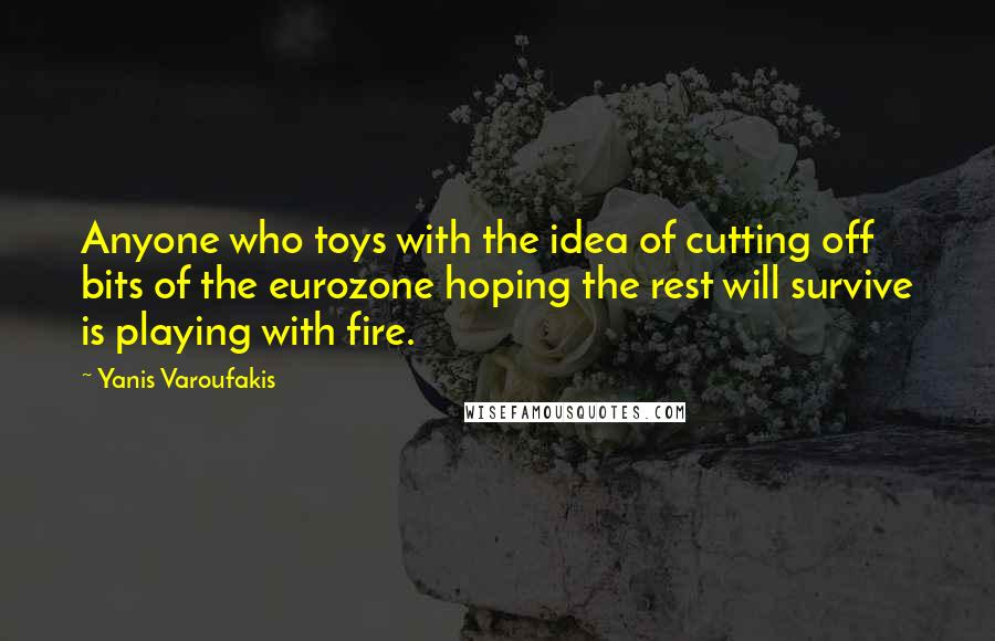 Yanis Varoufakis quotes: Anyone who toys with the idea of cutting off bits of the eurozone hoping the rest will survive is playing with fire.