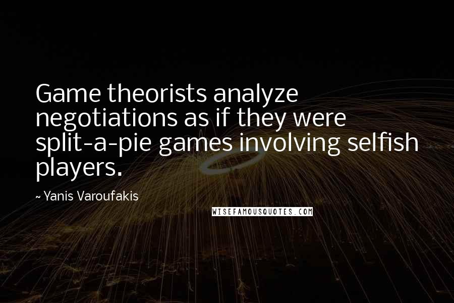 Yanis Varoufakis quotes: Game theorists analyze negotiations as if they were split-a-pie games involving selfish players.