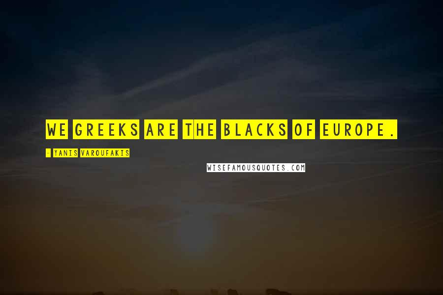 Yanis Varoufakis quotes: We Greeks are the blacks of Europe.