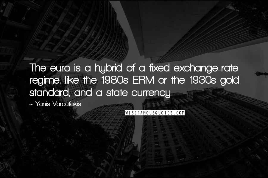 Yanis Varoufakis quotes: The euro is a hybrid of a fixed exchange-rate regime, like the 1980s ERM or the 1930s gold standard, and a state currency.