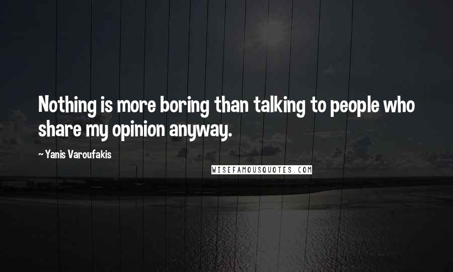 Yanis Varoufakis quotes: Nothing is more boring than talking to people who share my opinion anyway.