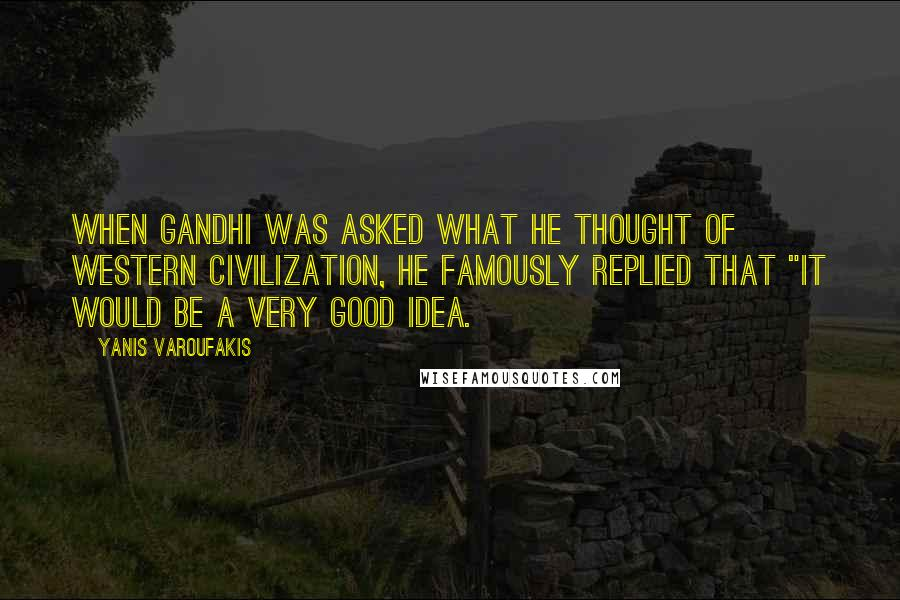 "Yanis Varoufakis quotes: When Gandhi was asked what he thought of Western civilization, he famously replied that ""it would be a very good idea."