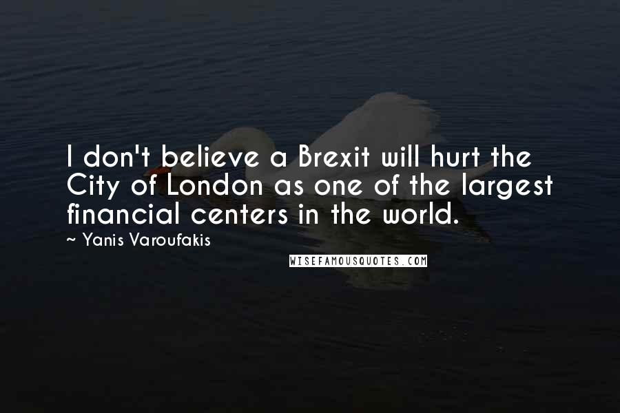 Yanis Varoufakis quotes: I don't believe a Brexit will hurt the City of London as one of the largest financial centers in the world.