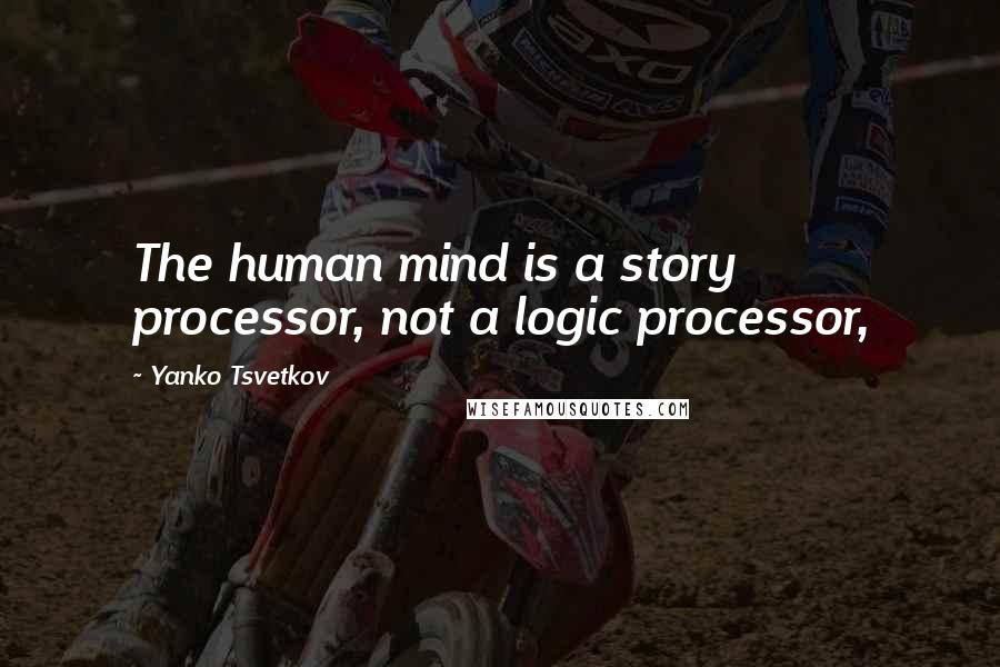 Yanko Tsvetkov quotes: The human mind is a story processor, not a logic processor,