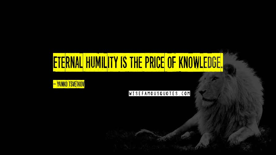 Yanko Tsvetkov quotes: Eternal humility is the price of knowledge.