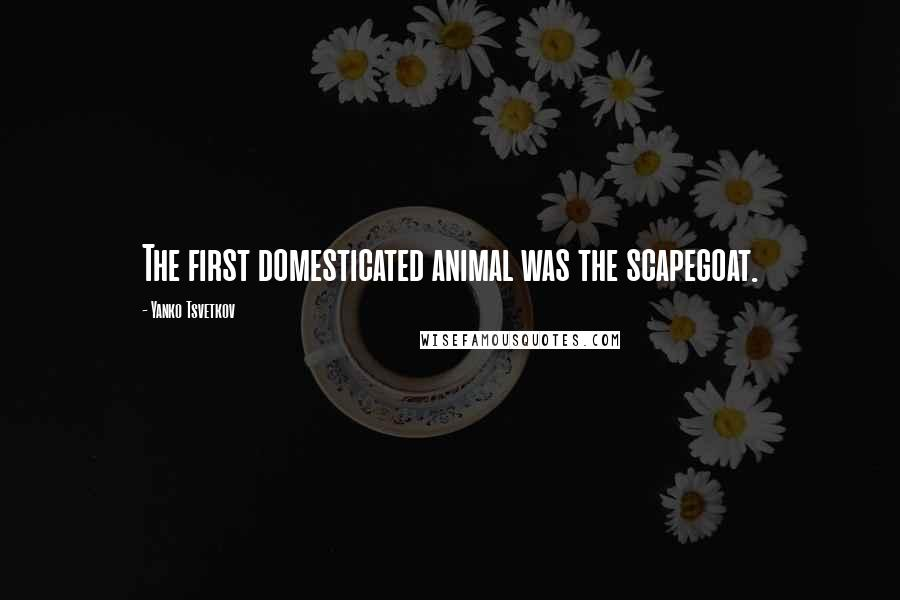 Yanko Tsvetkov quotes: The first domesticated animal was the scapegoat.