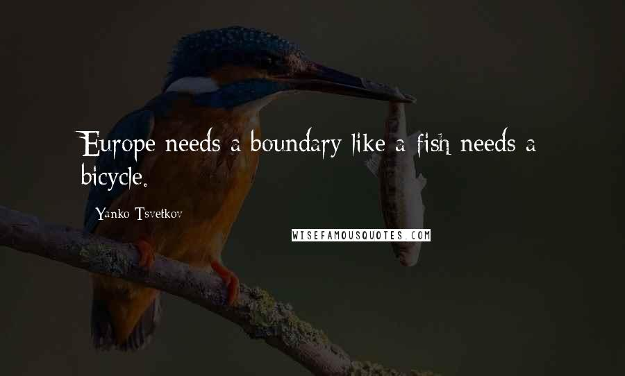 Yanko Tsvetkov quotes: Europe needs a boundary like a fish needs a bicycle.