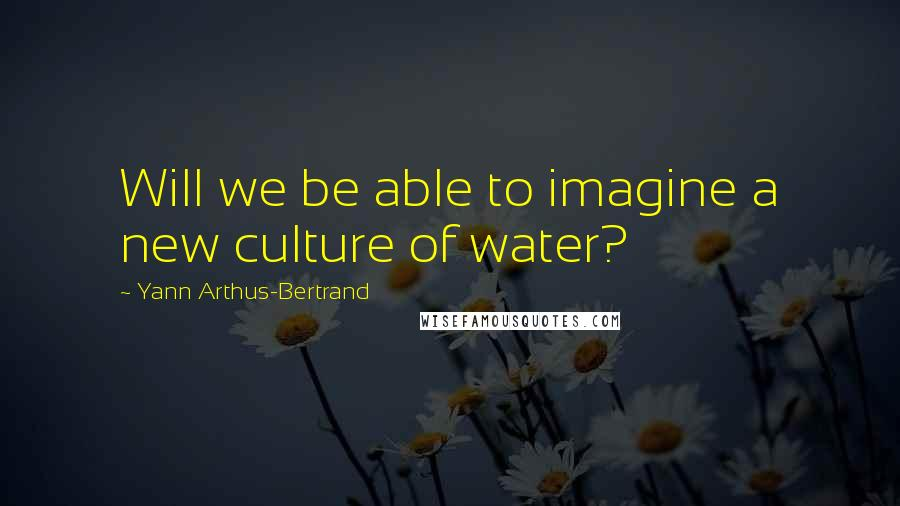Yann Arthus-Bertrand quotes: Will we be able to imagine a new culture of water?