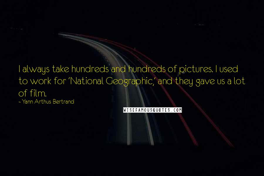 Yann Arthus-Bertrand quotes: I always take hundreds and hundreds of pictures. I used to work for 'National Geographic,' and they gave us a lot of film.