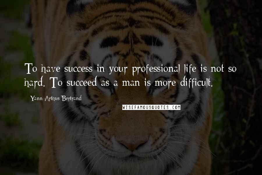 Yann Arthus-Bertrand quotes: To have success in your professional life is not so hard. To succeed as a man is more difficult.