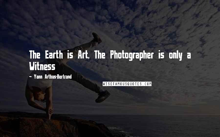 Yann Arthus-Bertrand quotes: The Earth is Art, The Photographer is only a Witness