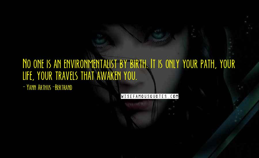 Yann Arthus-Bertrand quotes: No one is an environmentalist by birth. It is only your path, your life, your travels that awaken you.