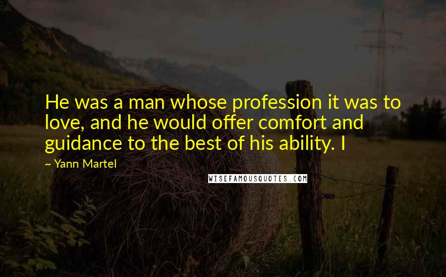 Yann Martel quotes: He was a man whose profession it was to love, and he would offer comfort and guidance to the best of his ability. I