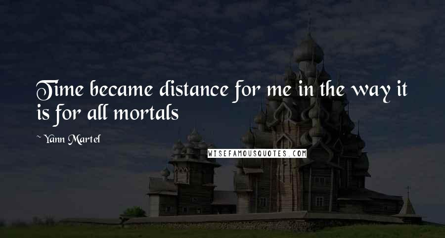 Yann Martel quotes: Time became distance for me in the way it is for all mortals
