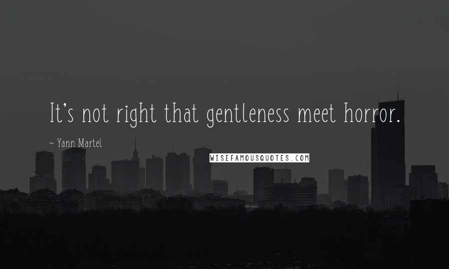 Yann Martel quotes: It's not right that gentleness meet horror.
